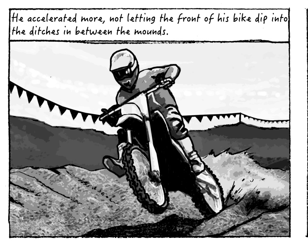 He accelerated, not letting his bike dip into the ditches between the mounds on the stutters.